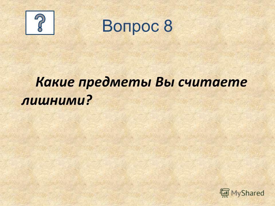 Вопрос 8 Какие предметы Вы считаете лишними?