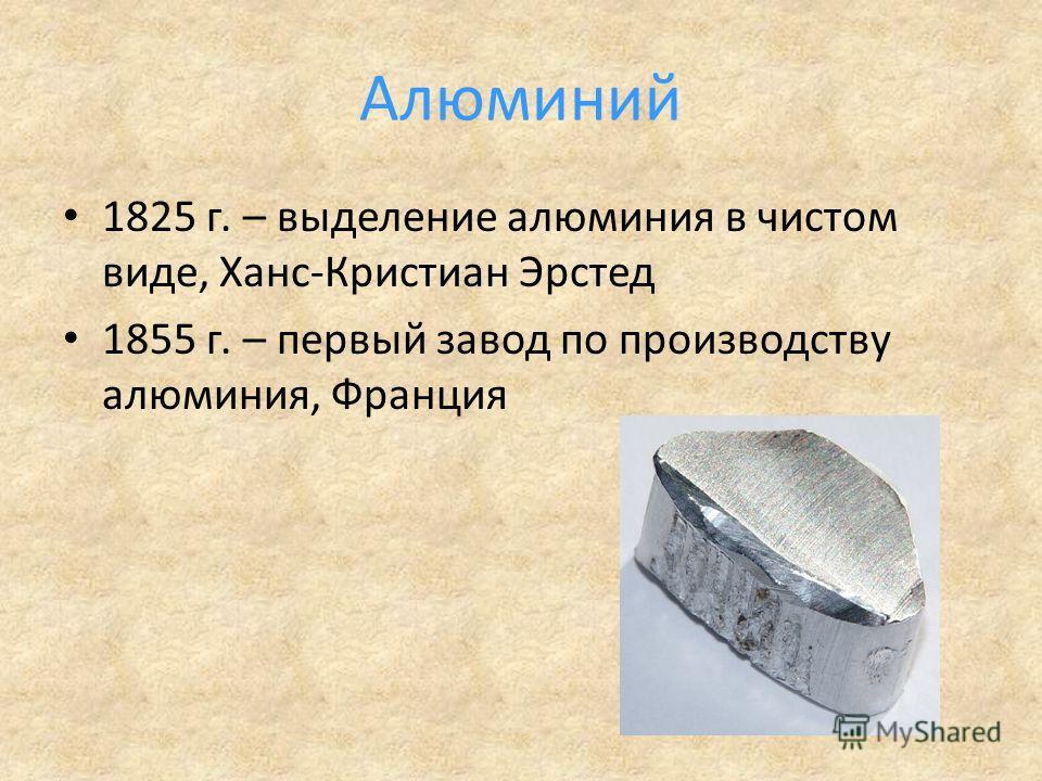 Алюминий 1825 г. – выделение алюминия в чистом виде, Ханс-Кристиан Эрстед 1855 г. – первый завод по производству алюминия, Франция