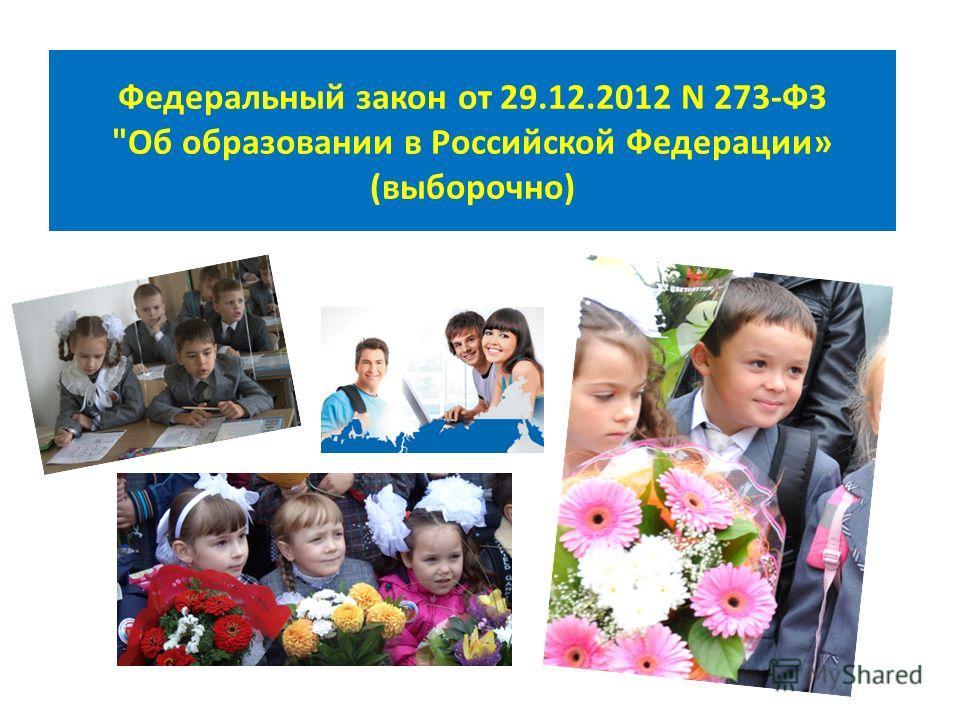 Федеральный закон от 29.12.2012 N 273-ФЗ Об образовании в Российской Федерации» (выборочно)