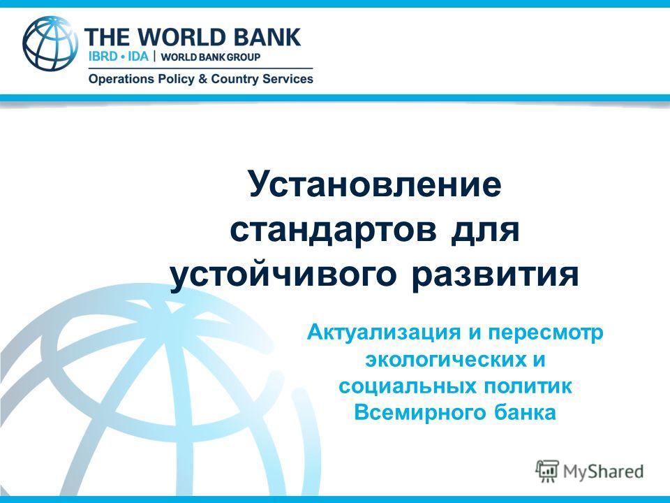 Актуализация и пересмотр экологических и социальных политик Всемирного банка Установление стандартов для устойчивого развития