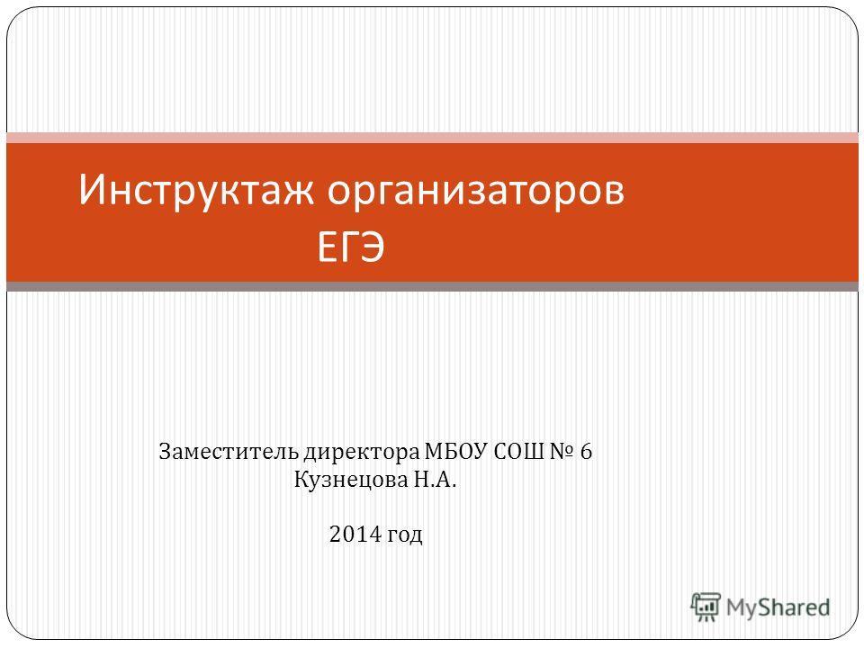 Заместитель директора МБОУ СОШ 6 Кузнецова Н. А. 2014 год Инструктаж организаторов ЕГЭ