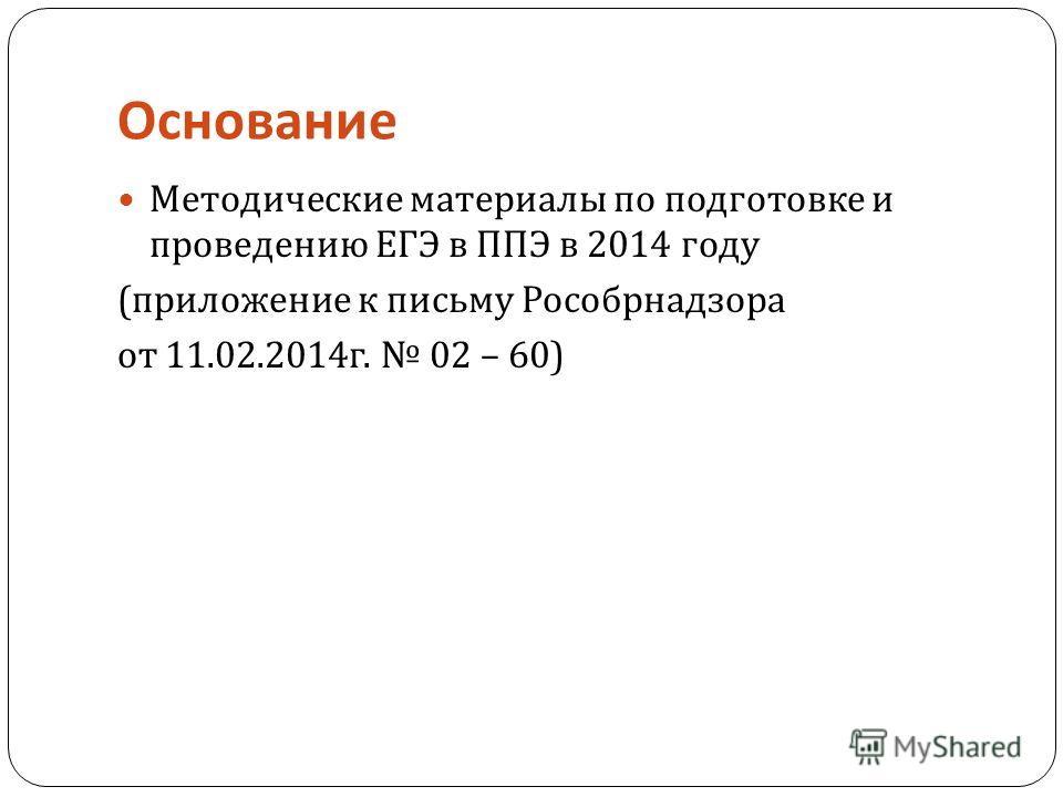 Основание Методические материалы по подготовке и проведению ЕГЭ в ППЭ в 2014 году ( приложение к письму Рособрнадзора от 11.02.2014 г. 02 – 60)