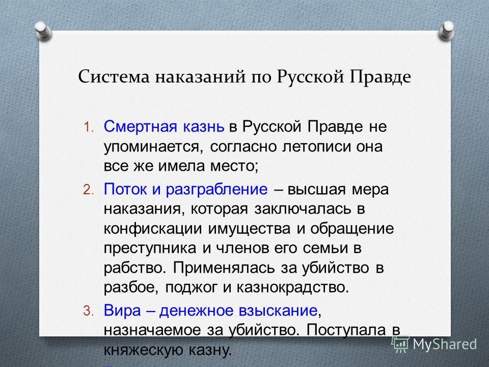 Система наказаний по Русской Правде 1. Смертная казнь в Русской Правде не упоминается, согласно летописи она все же имела место ; 2. Поток и разграбление – высшая мера наказания, которая заключалась в конфискации имущества и обращение преступника и ч