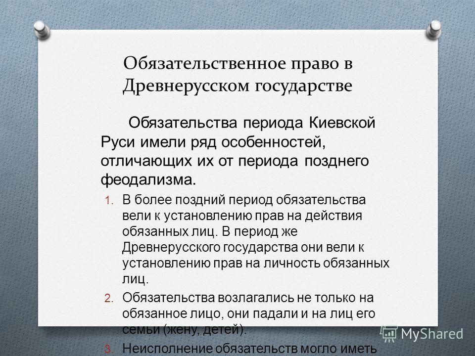 Обязательственное право в Древнерусском государстве Обязательства периода Киевской Руси имели ряд особенностей, отличающих их от периода позднего феодализма. 1. В более поздний период обязательства вели к установлению прав на действия обязанных лиц.