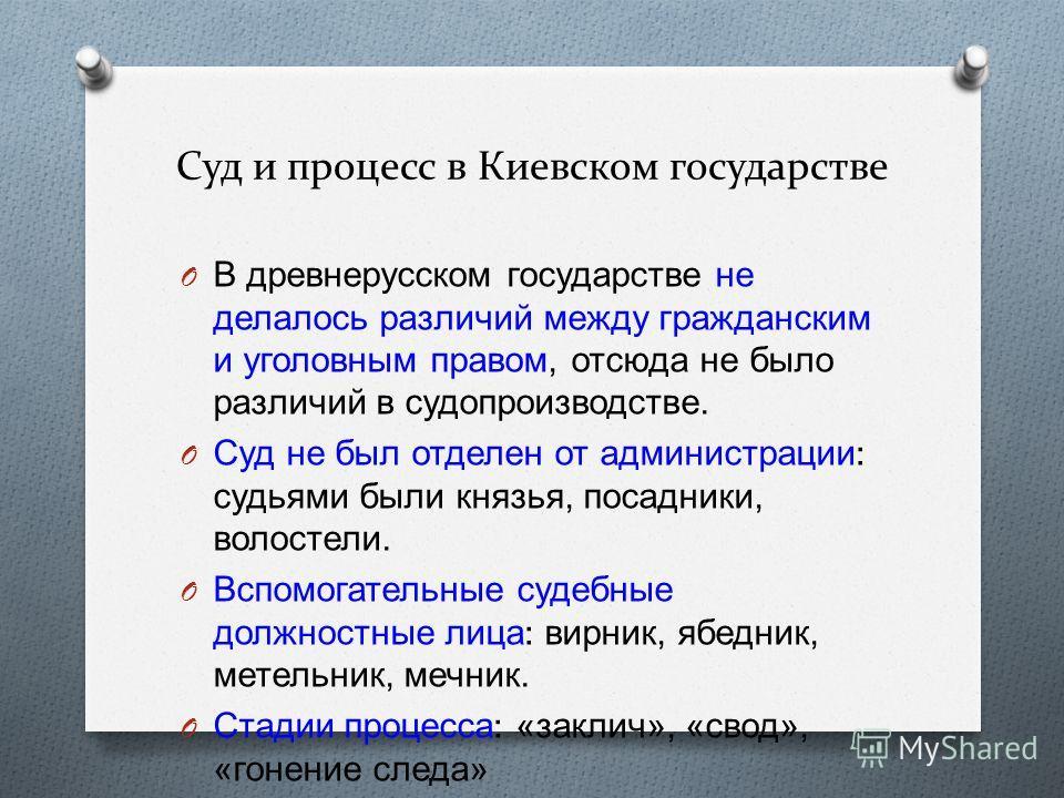 Суд и процесс в Киевском государстве O В древнерусском государстве не делалось различий между гражданским и уголовным правом, отсюда не было различий в судопроизводстве. O Суд не был отделен от администрации : судьями были князья, посадники, волостел