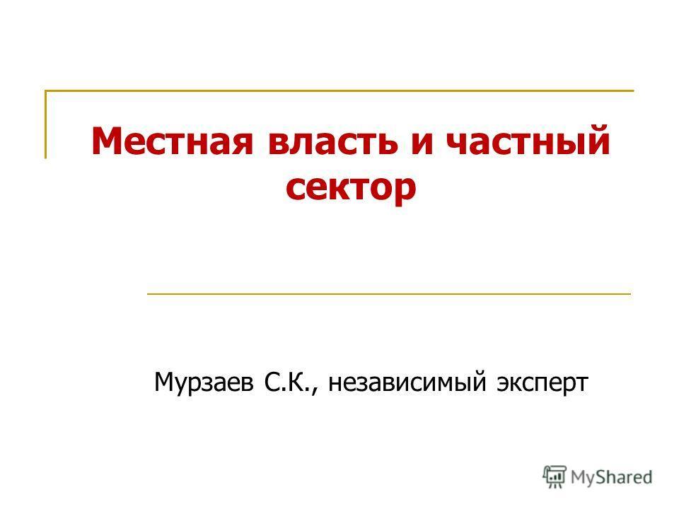 Местная власть и частный сектор Мурзаев С.К., независимый эксперт