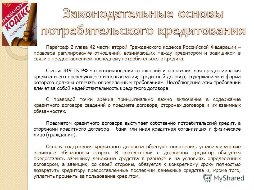 Параграф 2 глава 42 части второй Гражданского кодекса Российской Федерации – правовое регулирование отношений, возникающих между кредитором и заемщиком в связи с предоставлением последнему потребительского кредита. Статья 819 ГК РФ - о возникновении