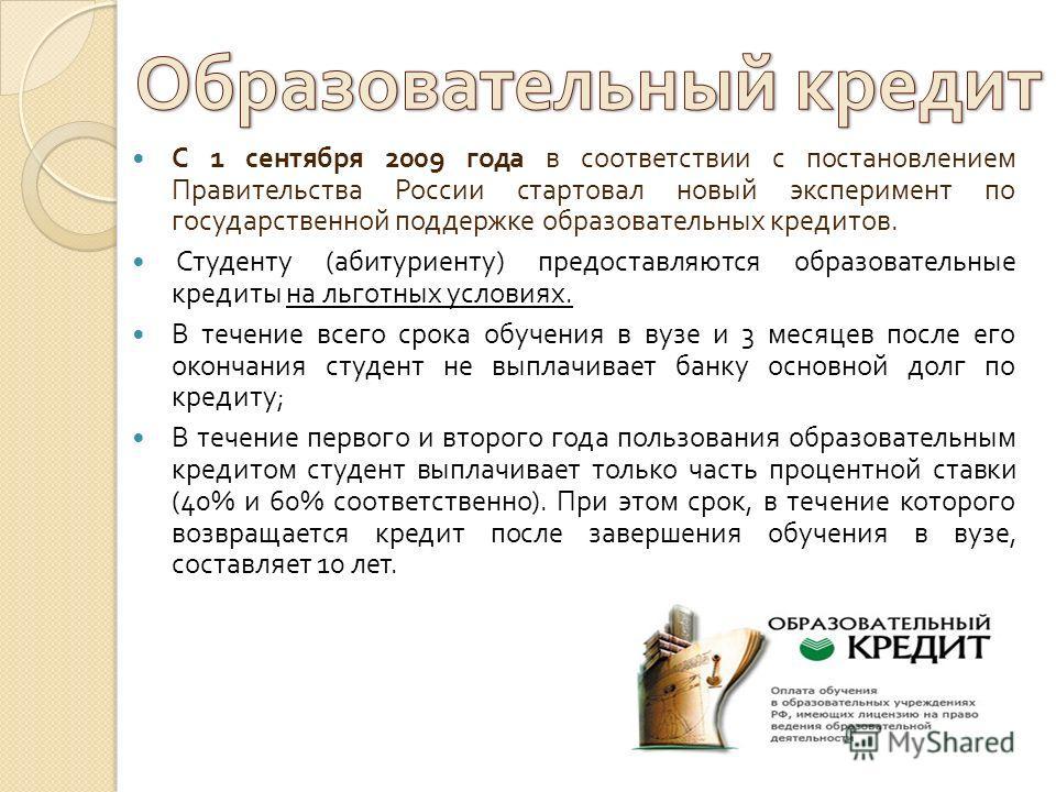 С 1 сентября 2009 года в соответствии с постановлением Правительства России стартовал новый эксперимент по государственной поддержке образовательных кредитов. Студенту ( абитуриенту ) предоставляются образовательные кредиты на льготных условиях. В те