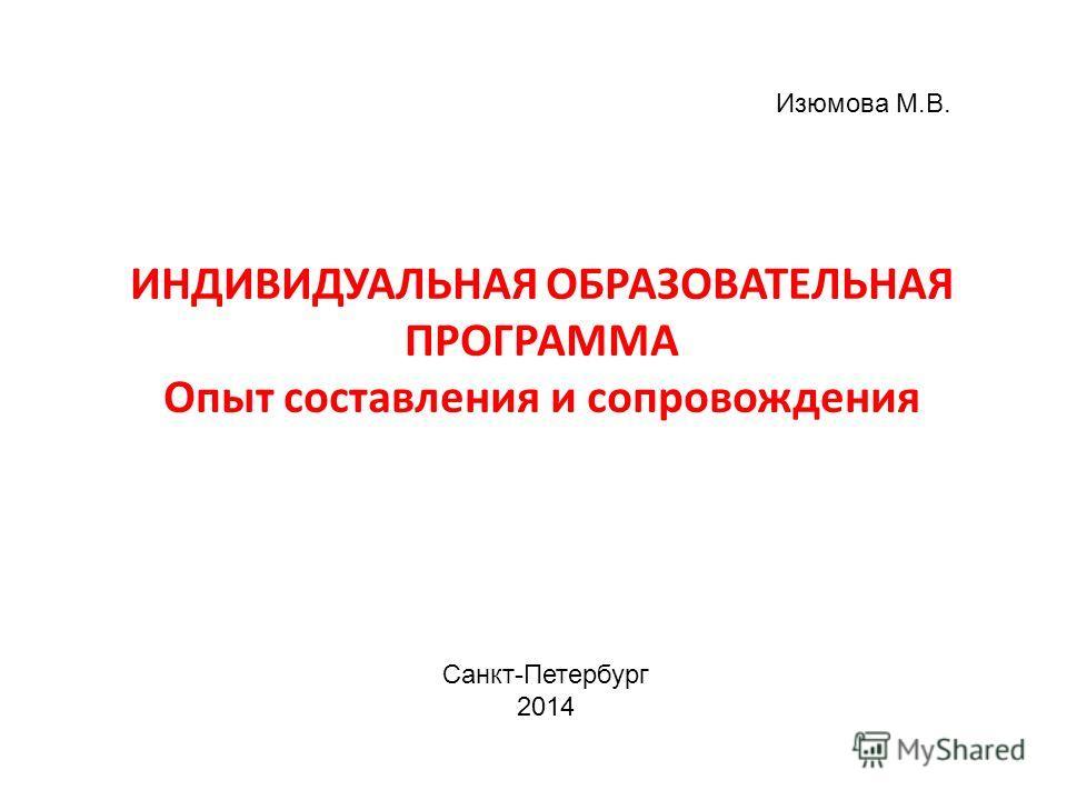 ИНДИВИДУАЛЬНАЯ ОБРАЗОВАТЕЛЬНАЯ ПРОГРАММА Опыт составления и сопровождения Изюмова М.В. Санкт-Петербург 2014