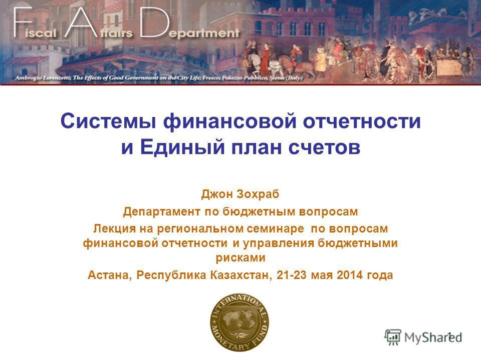 Системы финансовой отчетности и Единый план счетов Джон Зохраб Департамент по бюджетным вопросам Лекция на региональном семинаре по вопросам финансовой отчетности и управления бюджетными рисками Астана, Республика Казахстан, 21-23 мая 2014 года 1
