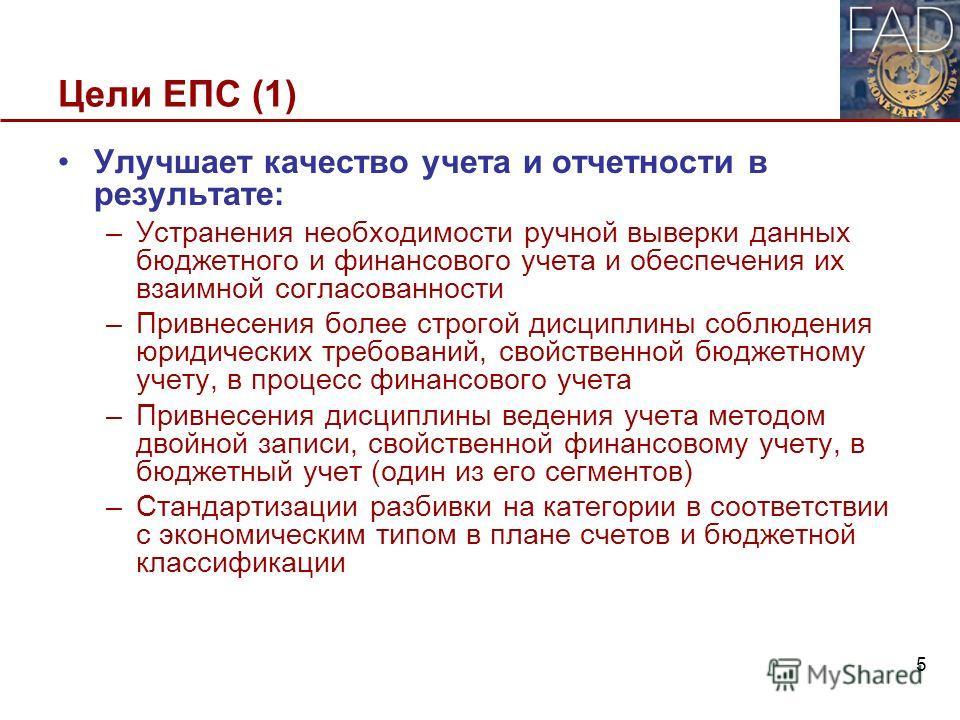 Цели ЕПС (1) Улучшает качество учета и отчетности в результате: –Устранения необходимости ручной выверки данных бюджетного и финансового учета и обеспечения их взаимной согласованности –Привнесения более строгой дисциплины соблюдения юридических треб