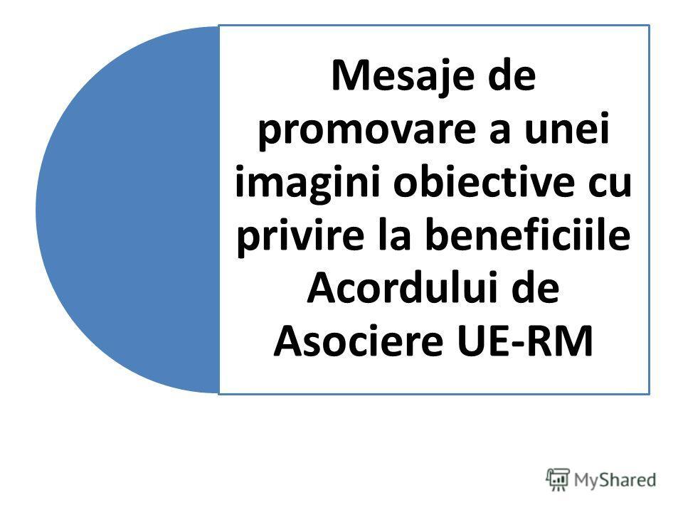 Mesaje de promovare a unei imagini obiective cu privire la beneficiile Acordului de Asociere UE-RM