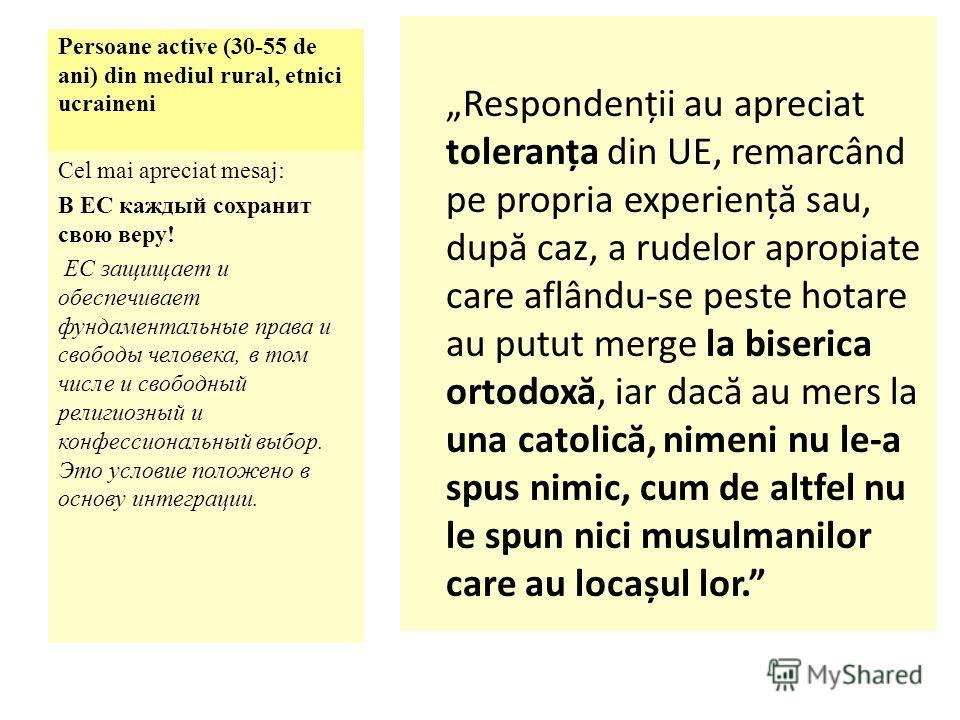 Persoane active (30-55 de ani) din mediul rural, etnici ucraineni Respondenții au apreciat toleranța din UE, remarcând pe propria experienț ă sau, dup ă caz, a rudelor apropiate care aflându-se peste hotare au putut merge la biserica ortodox ă, iar d
