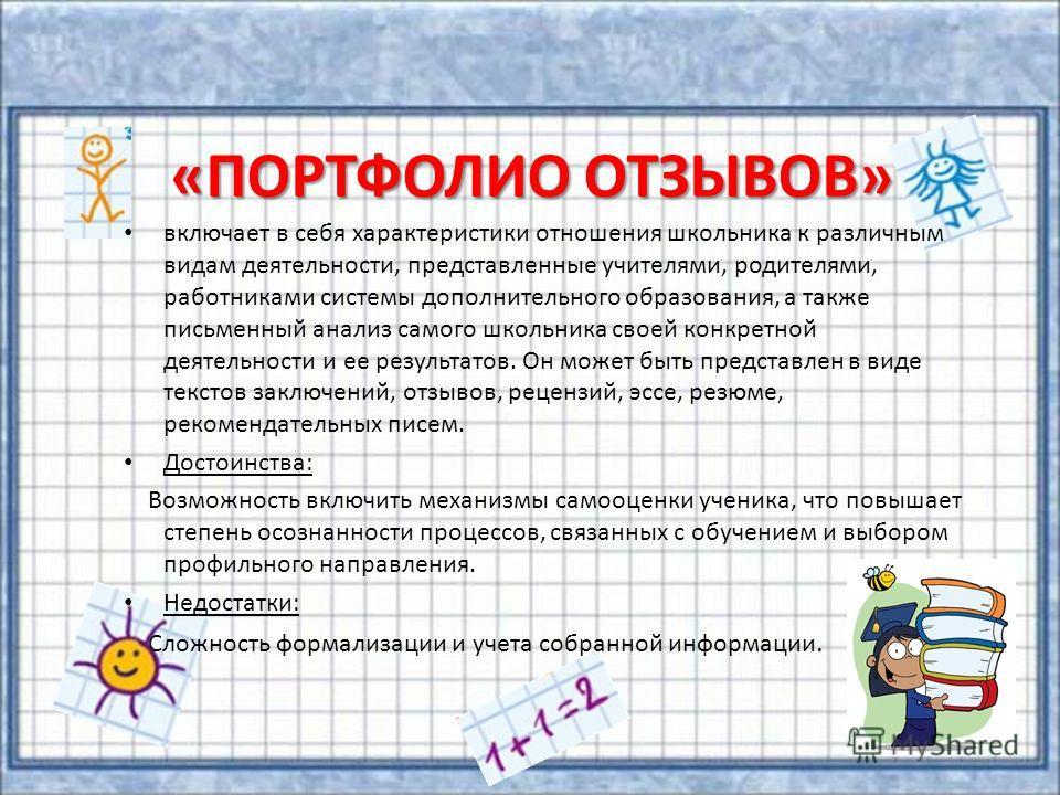«ПОРТФОЛИО ОТЗЫВОВ» включает в себя характеристики отношения школьника к различным видам деятельности, представленные учителями, родителями, работниками системы дополнительного образования, а также письменный анализ самого школьника своей конкретной