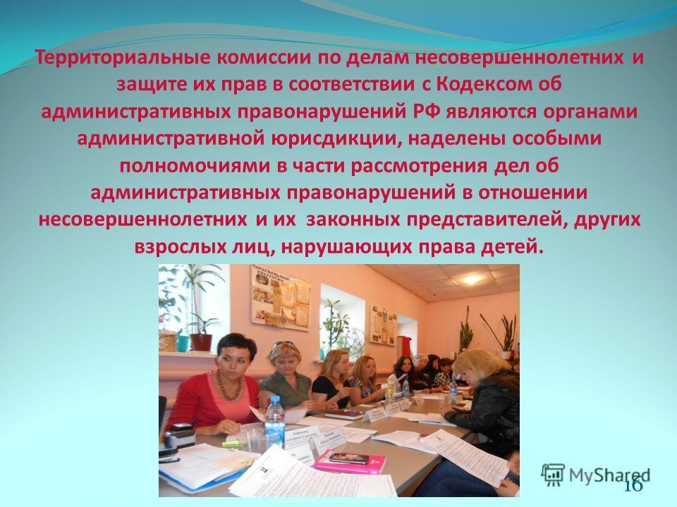 Территориальные комиссии по делам несовершеннолетних и защите их прав в соответствии с Кодексом об административных правонарушений РФ являются органами административной юрисдикции, наделены особыми полномочиями в части рассмотрения дел об администрат