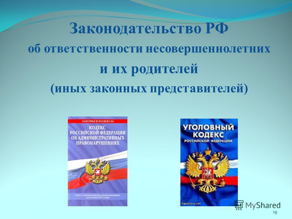 Законодательство РФ об ответственности несовершеннолетних и их родителей (иных законных представителей) 19