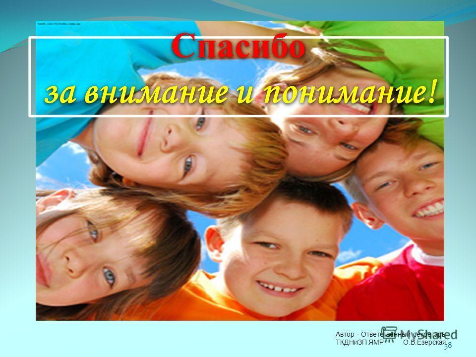 Спасибо за внимание и понимание! 38 Автор - Ответственный секретарь ТКДНиЗП ЯМР О.В.Езерская