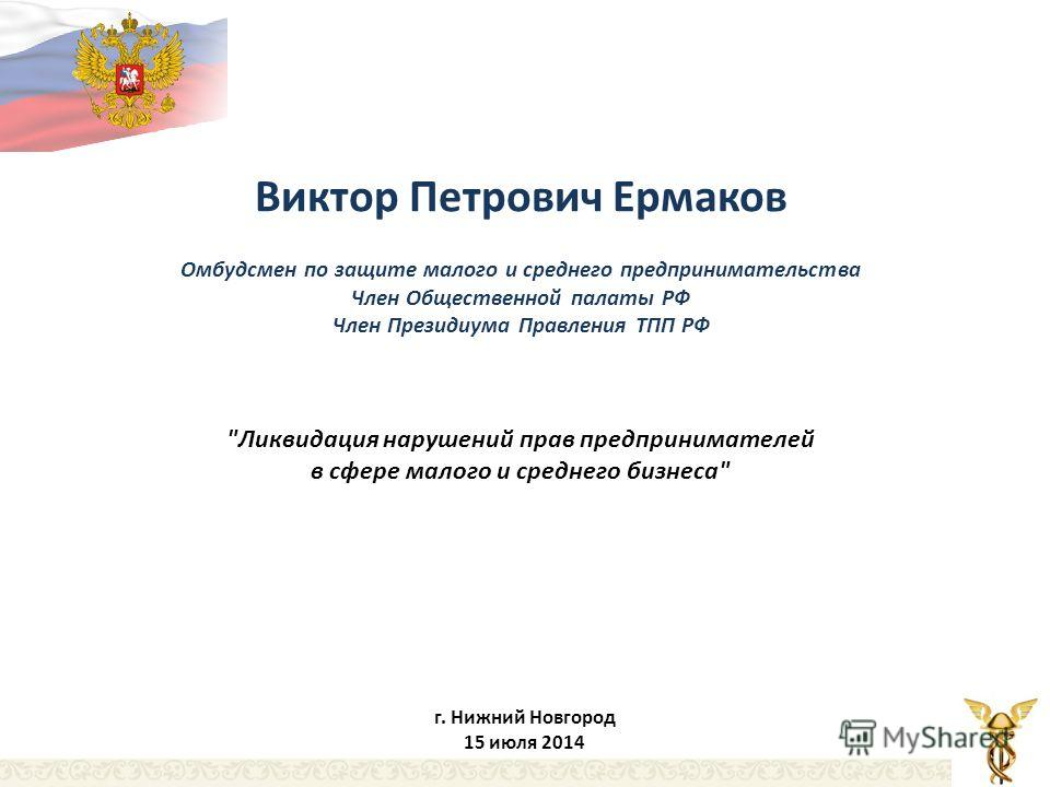 Виктор Петрович Ермаков Омбудсмен по защите малого и среднего предпринимательства Член Общественной палаты РФ Член Президиума Правления ТПП РФ