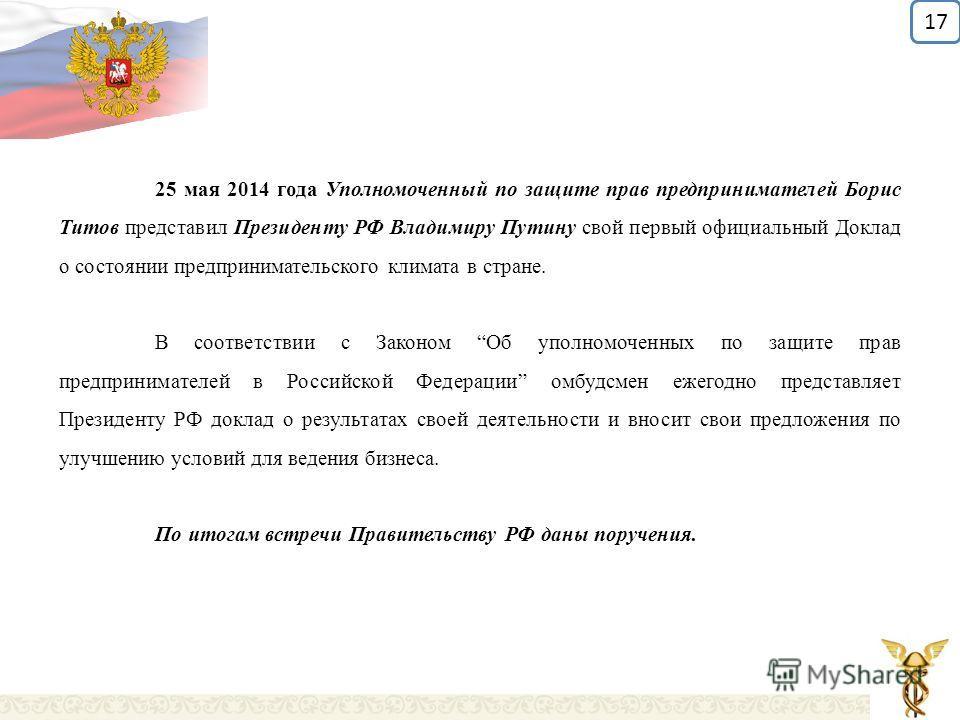 25 мая 2014 года Уполномоченный по защите прав предпринимателей Борис Титов представил Президенту РФ Владимиру Путину свой первый официальный Доклад о состоянии предпринимательского климата в стране. В соответствии с Законом Об уполномоченных по защи