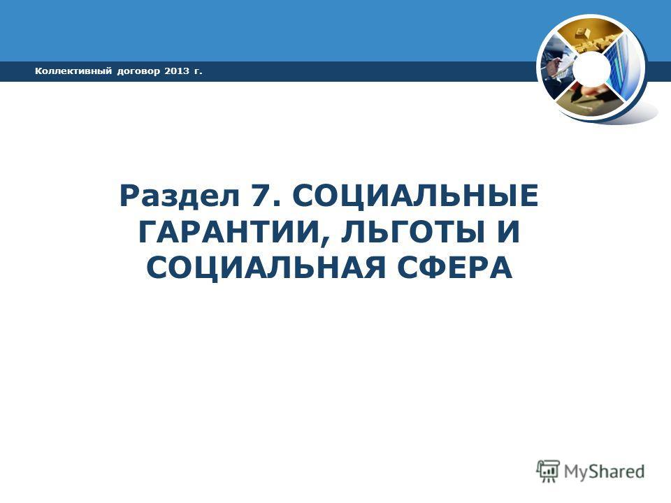 Раздел 7. СОЦИАЛЬНЫЕ ГАРАНТИИ, ЛЬГОТЫ И СОЦИАЛЬНАЯ СФЕРА Коллективный договор 2013 г.