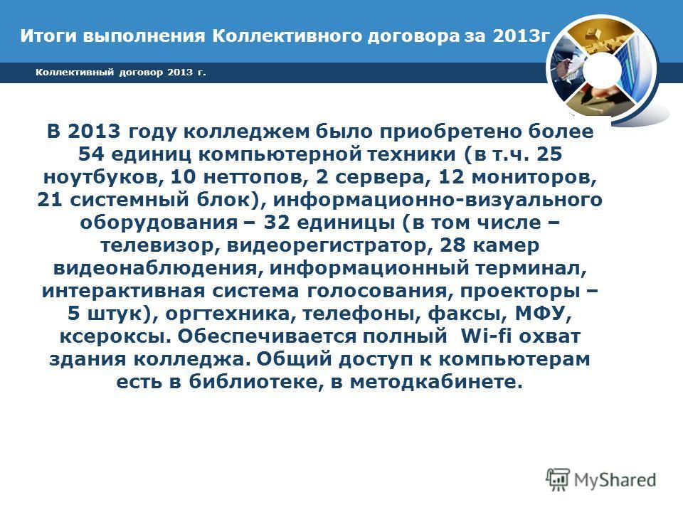 Итоги выполнения Коллективного договора за 2013 г В 2013 году колледжем было приобретено более 54 единиц компьютерной техники (в т.ч. 25 ноутбуков, 10 неттопов, 2 сервера, 12 мониторов, 21 системный блок), информационно-визуального оборудования – 32