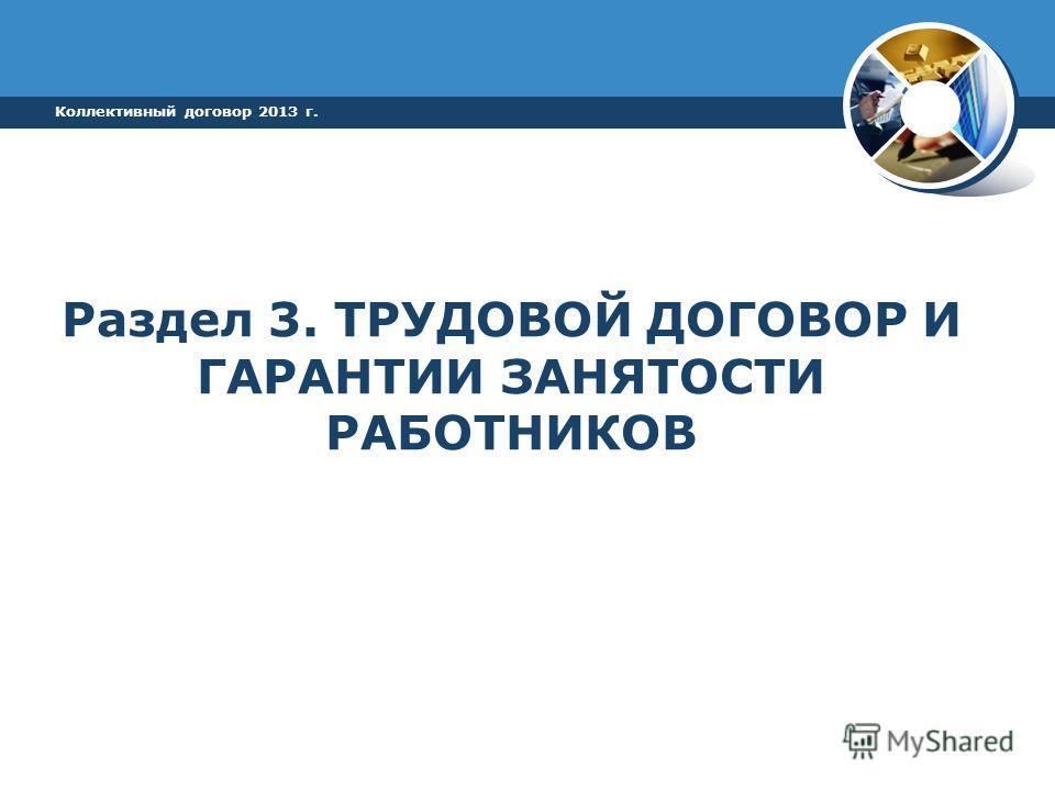 Раздел 3. ТРУДОВОЙ ДОГОВОР И ГАРАНТИИ ЗАНЯТОСТИ РАБОТНИКОВ Коллективный договор 2013 г.