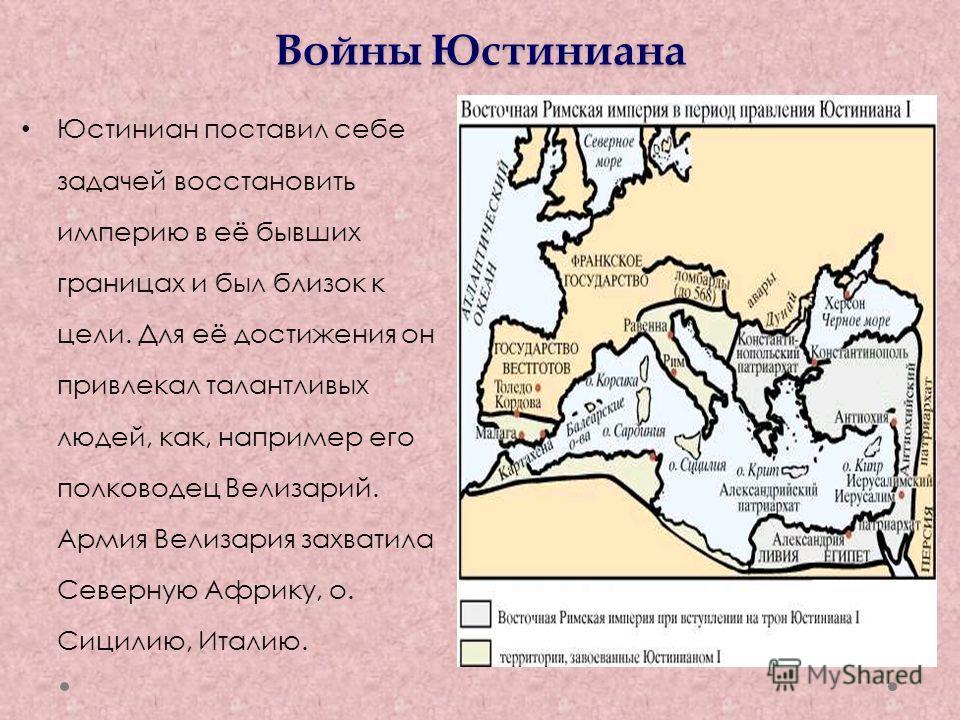 Войны Юстиниана Юстиниан поставил себе задачей восстановить империю в её бывших границах и был близок к цели. Для её достижения он привлекал талантливых людей, как, например его полководец Велизарий. Армия Велизария захватила Северную Африку, о. Сици