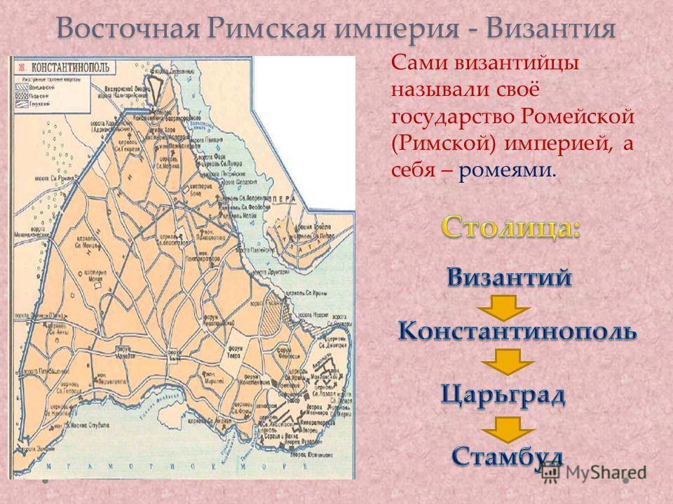 Восточная Римская империя - Византия Сами византийцы называли своё государство Ромейской (Римской) империей, а себя – ромеями.