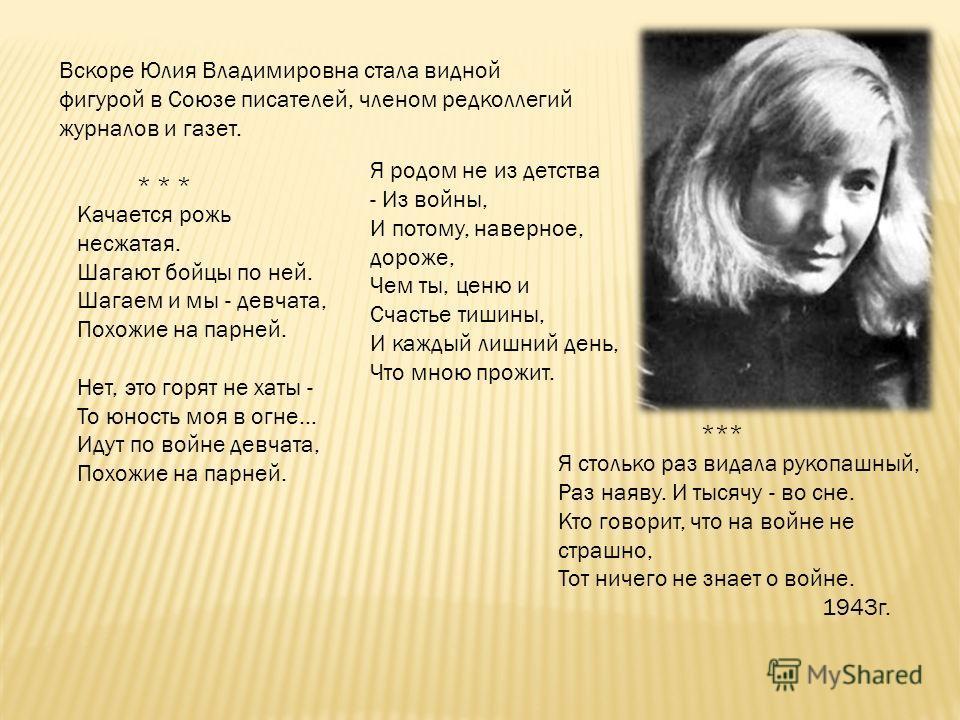 Вскоре Юлия Владимировна стала видной фигурой в Союзе писателей, членом редколлегий журналов и газет. Я родом не из детства - Из войны, И потому, наверное, дороже, Чем ты, ценю и Счастье тишины, И каждый лишний день, Что мною прожит. Я столько раз ви
