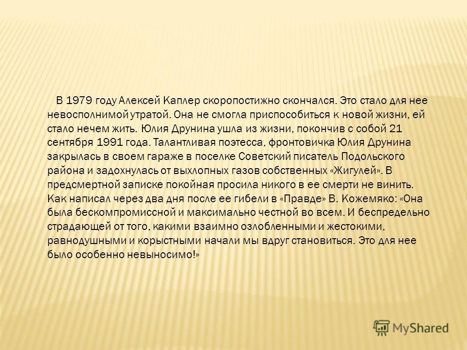 В 1979 году Алексей Каплер скоропостижно скончался. Это стало для нее невосполнимой утратой. Она не смогла приспособиться к новой жизни, ей стало нечем жить. Юлия Друнина ушла из жизни, покончив с собой 21 сентября 1991 года. Талантливая поэтесса, фр