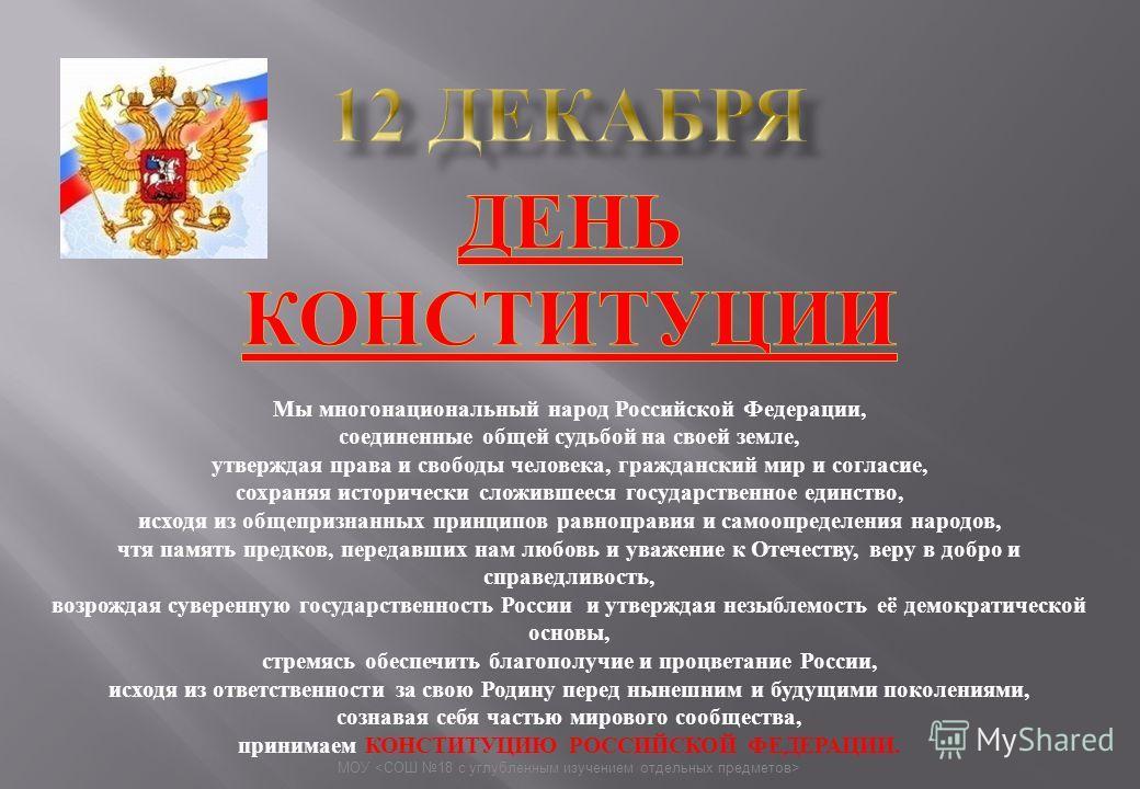 Мы многонациональный народ Российской Федерации, соединенные общей судьбой на своей земле, утверждая права и свободы человека, гражданский мир и согласие, сохраняя исторически сложившееся государственное единство, исходя из общепризнанных принципов р