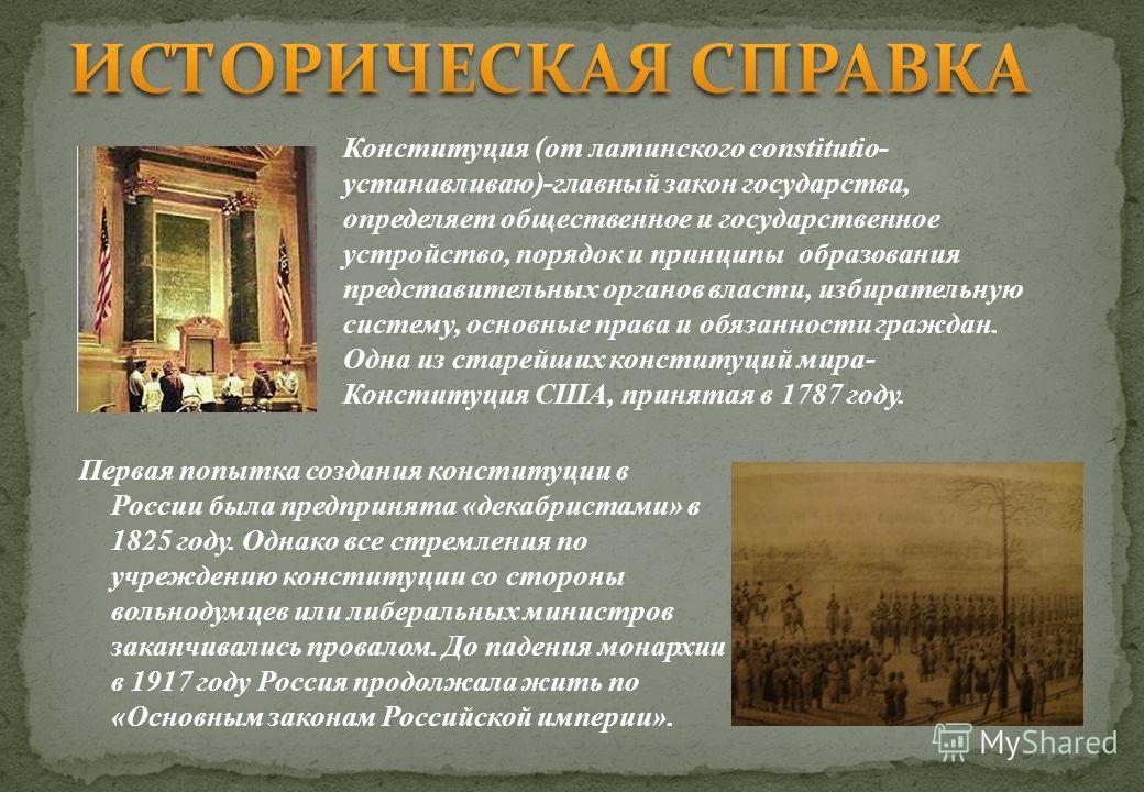 Первая попытка создания конституции в России была предпринята «декабристами» в 1825 году. Однако все стремления по учреждению конституции со стороны вольнодумцев или либеральных министров заканчивались провалом. До падения монархии в 1917 году Россия