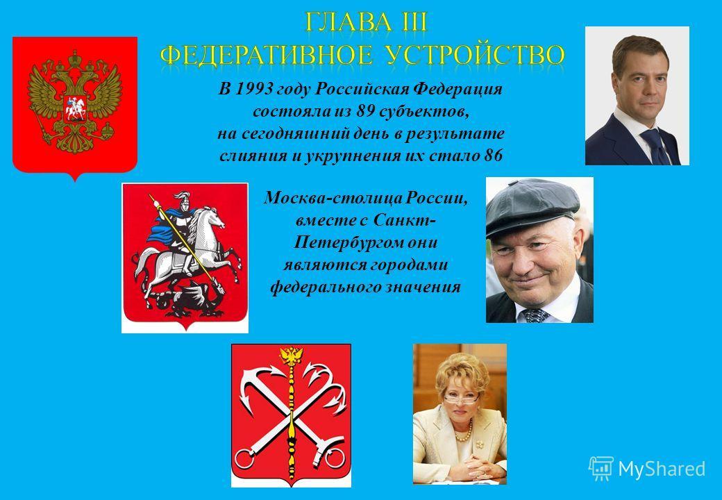 В 1993 году Российская Федерация состояла из 89 субъектов, на сегодняшний день в результате слияния и укрупнения их стало 86 Москва-столица России, вместе с Санкт- Петербургом они являются городами федерального значения
