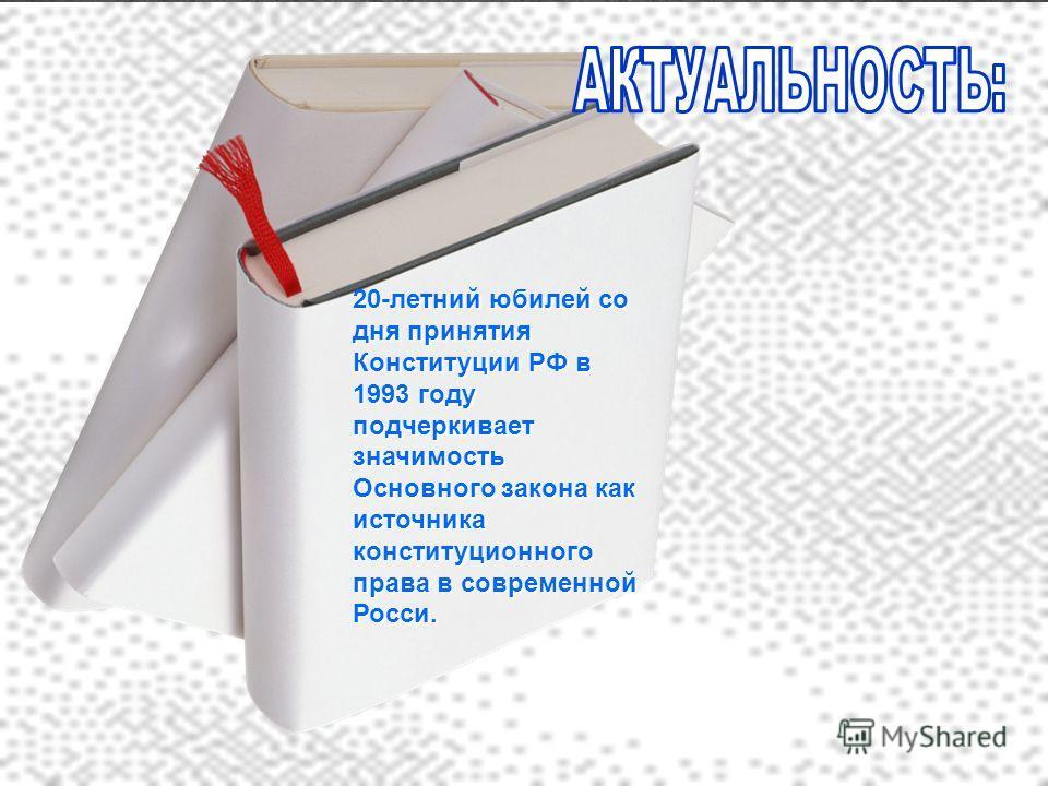20-летний юбилей со дня принятия Конституции РФ в 1993 году подчеркивает значимость Основного закона как источника конституционного права в современной Росси.