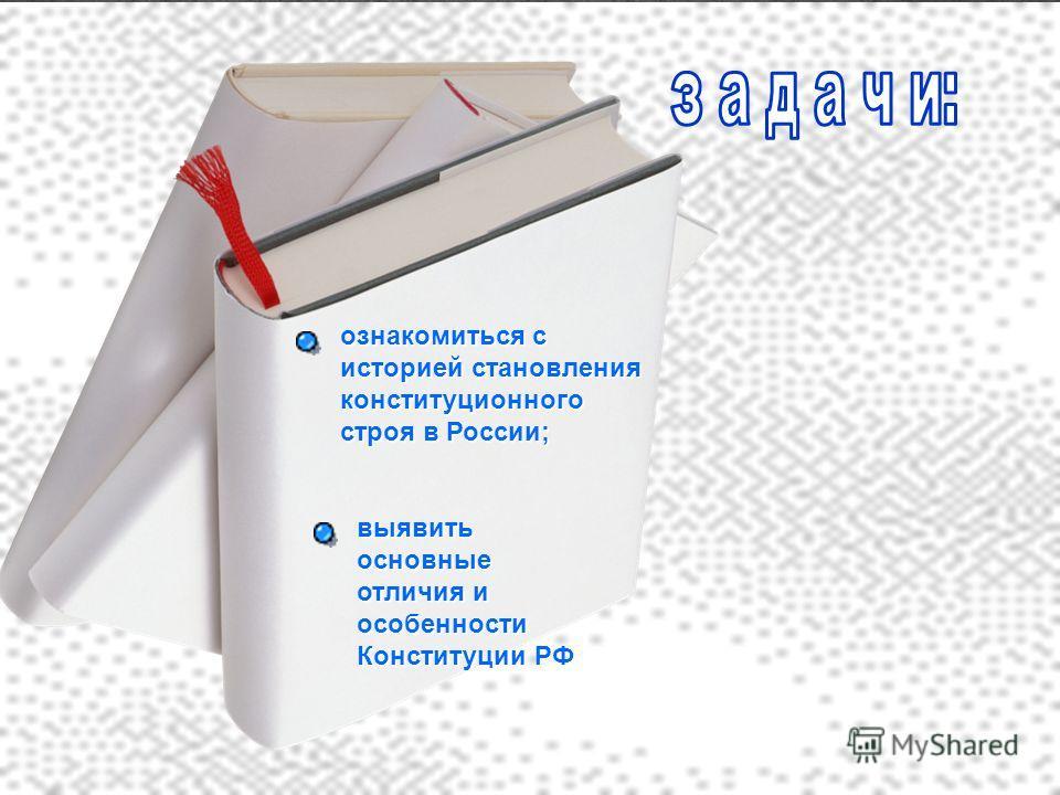 ознакомиться с историей становления конституционного строя в России; выявить основные отличия и особенности Конституции РФ