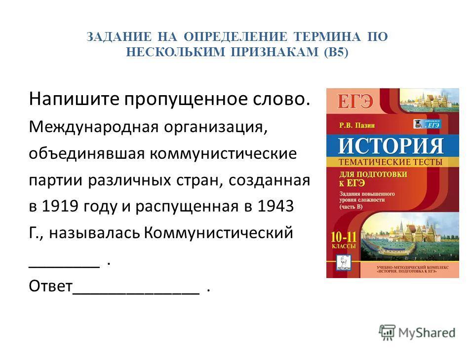 ЗАДАНИЕ НА ОПРЕДЕЛЕНИЕ ТЕРМИНА ПО НЕСКОЛЬКИМ ПРИЗНАКАМ (В5) Напишите пропущенное слово. Международная организация, объединявшая коммунистические партии различных стран, созданная в 1919 году и распущенная в 1943 Г., называлась Коммунистический ______