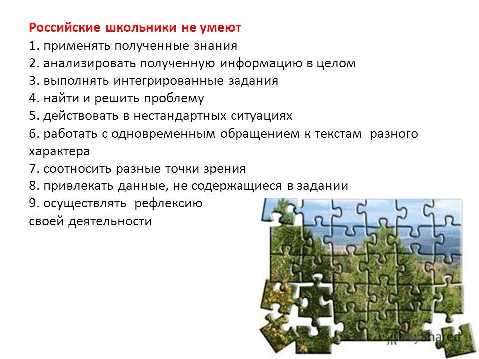 Российские школьники не умеют 1. применять полученные знания 2. анализировать полученную информацию в целом 3. выполнять интегрированные задания 4. найти и решить проблему 5. действовать в нестандартных ситуациях 6. работать с одновременным обращение