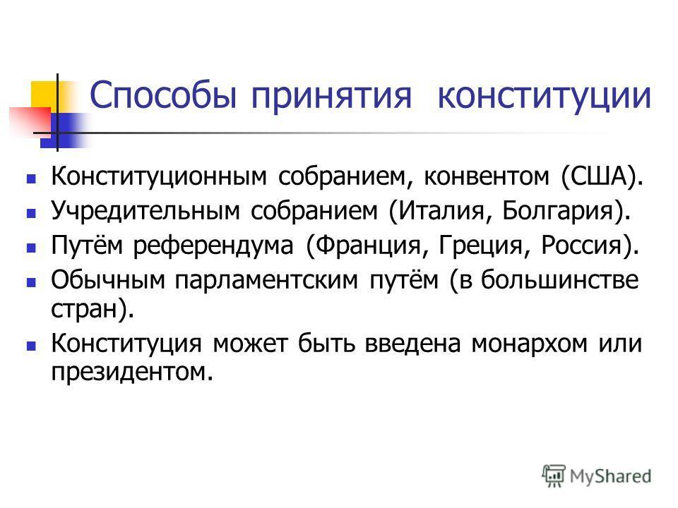 Способы принятия конституции Конституционным собранием, конвентом (США). Учредительным собранием (Италия, Болгария). Путём референдума (Франция, Греция, Россия). Обычным парламентским путём (в большинстве стран). Конституция может быть введена монарх