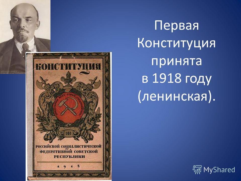 Первая Конституция принята в 1918 году (ленинская).