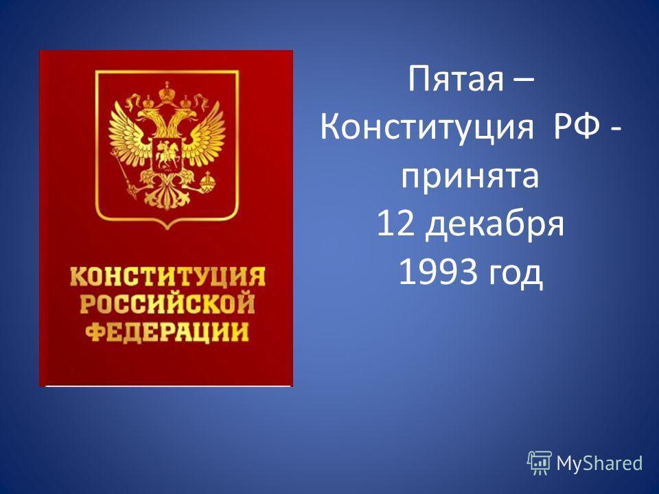 Пятая – Конституция РФ - принята 12 декабря 1993 год