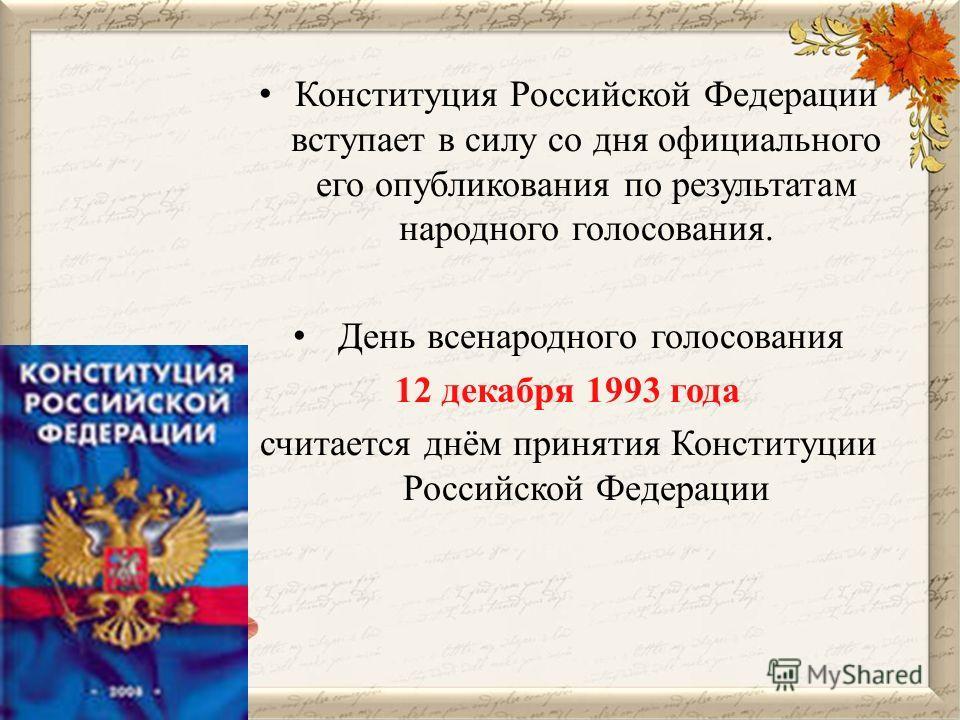 Конституция Российской Федерации вступает в силу со дня официального его опубликования по результатам народного голосования. День всенародного голосования 12 декабря 1993 года считается днём принятия Конституции Российской Федерации
