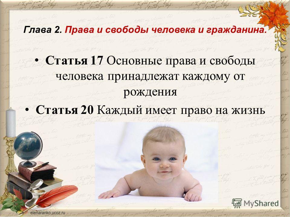 Глава 2. Права и свободы человека и гражданина. Статья 17 Основные права и свободы человека принадлежат каждому от рождения Статья 20 Каждый имеет право на жизнь