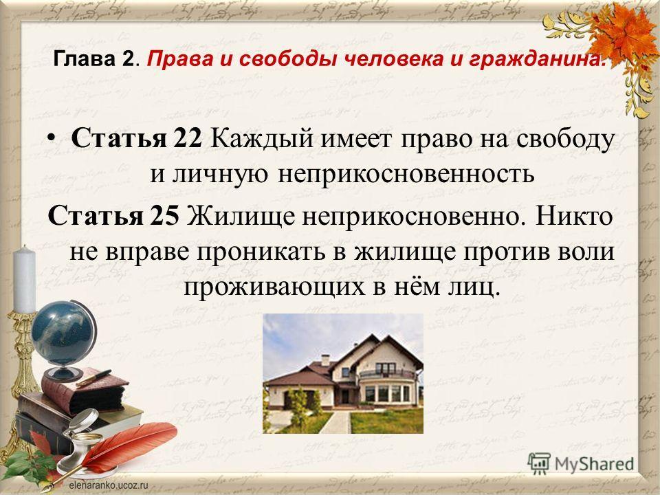 Глава 2. Права и свободы человека и гражданина. Статья 22 Каждый имеет право на свободу и личную неприкосновенность Статья 25 Жилище неприкосновенно. Никто не вправе проникать в жилище против воли проживающих в нём лиц.