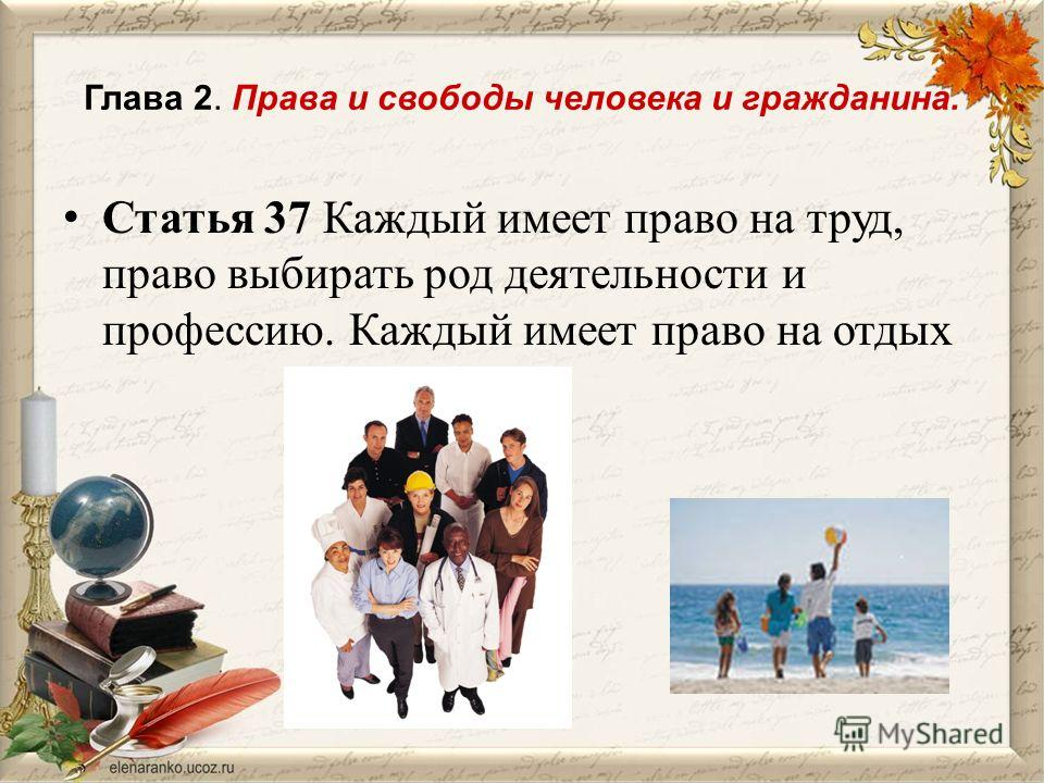 Глава 2. Права и свободы человека и гражданина. Статья 37 Каждый имеет право на труд, право выбирать род деятельности и профессию. Каждый имеет право на отдых