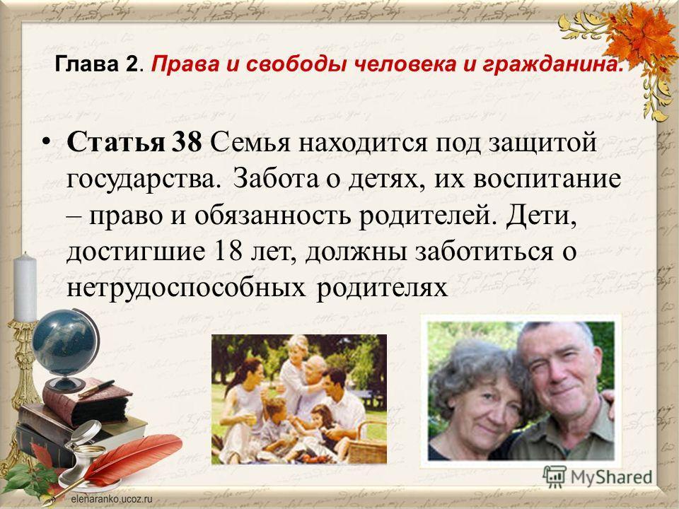 Глава 2. Права и свободы человека и гражданина. Статья 38 Семья находится под защитой государства. Забота о детях, их воспитание – право и обязанность родителей. Дети, достигшие 18 лет, должны заботиться о нетрудоспособных родителях