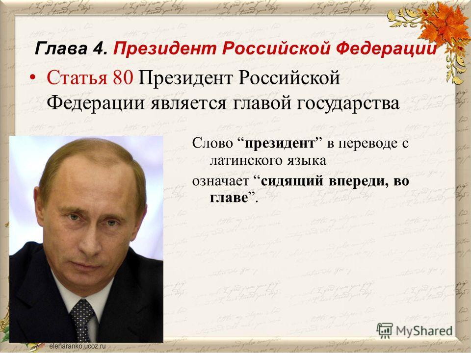 Глава 4. Президент Российской Федерации Статья 80 Президент Российской Федерации является главой государства Слово президент в переводе с латинского языка означает сидящий впереди, во главе.