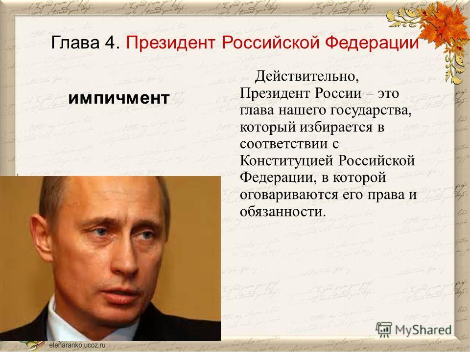 Глава 4. Президент Российской Федерации Действительно, Президент России – это глава нашего государства, который избирается в соответствии с Конституцией Российской Федерации, в которой оговариваются его права и обязанности. импичмент