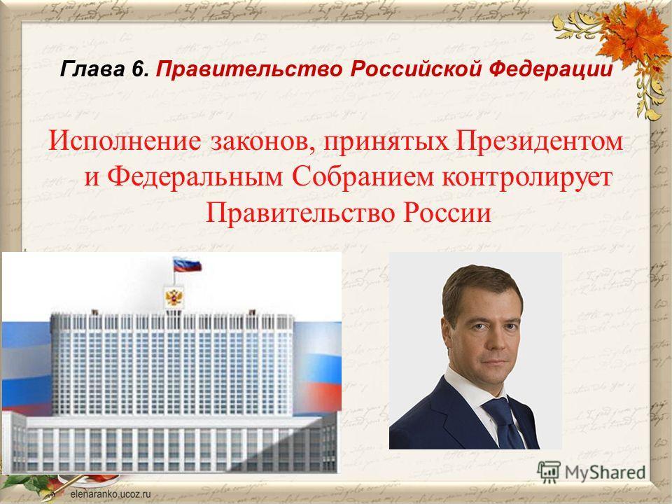 Глава 6. Правительство Российской Федерации Исполнение законов, принятых Президентом и Федеральным Собранием контролирует Правительство России