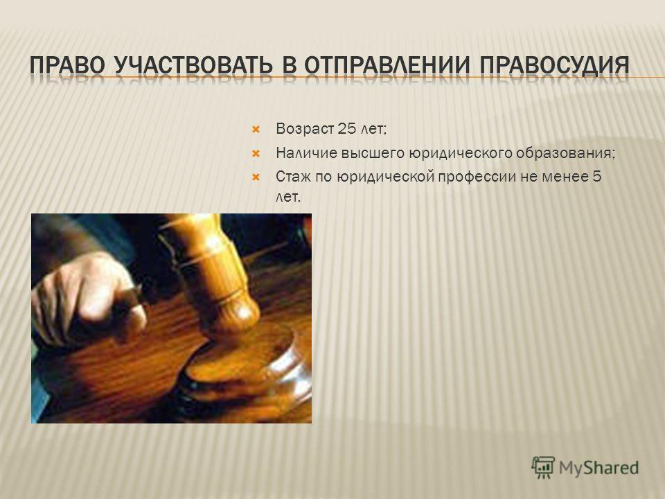 Возраст 25 лет; Наличие высшего юридического образования; Стаж по юридической профессии не менее 5 лет.