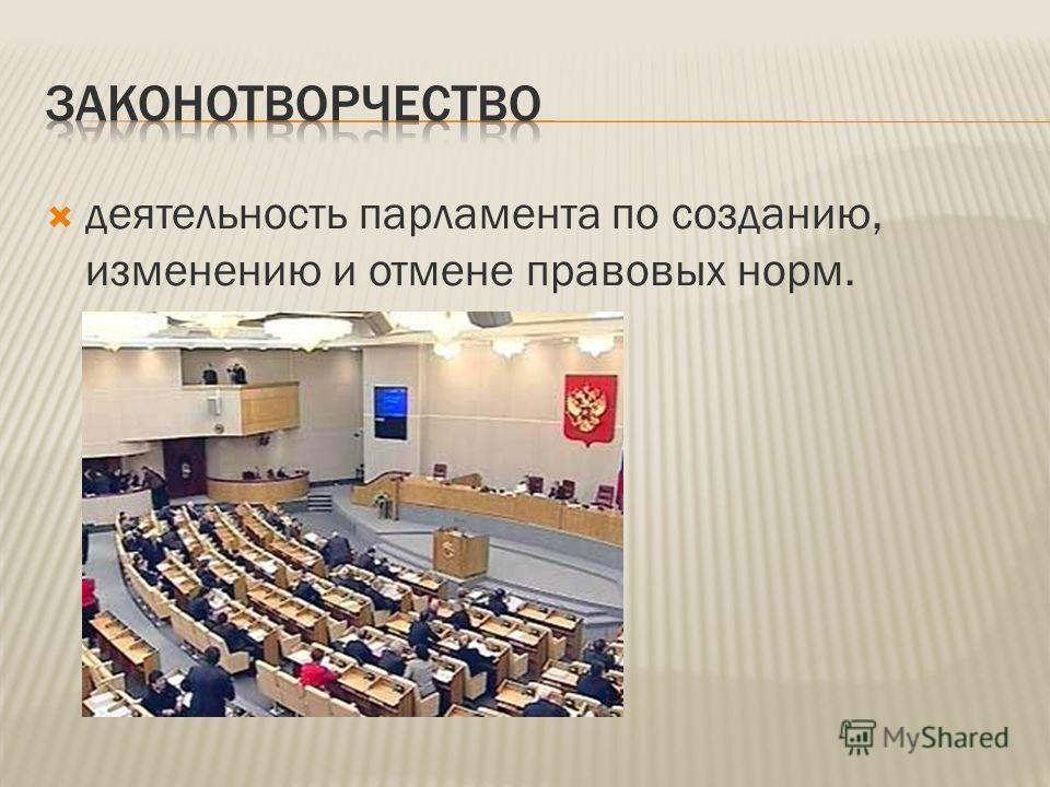 деятельность парламента по созданию, изменению и отмене правовых норм.